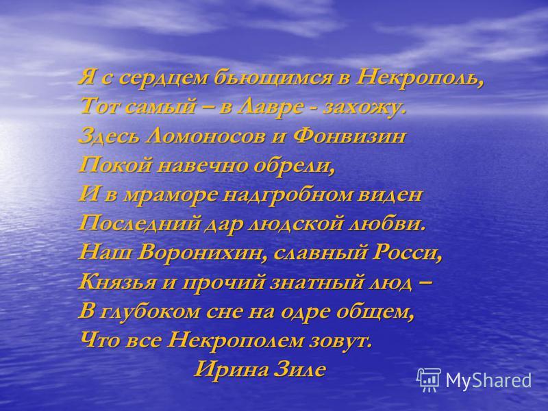 Я с сердцем бьющимся в Некрополь, Тот самый – в Лавре - захожу. Здесь Ломоносов и Фонвизин Покой навечно обрели, И в мраморе надгробном виден Последний дар людской любви. Наш Воронихин, славный Росси, Князья и прочий знатный люд – В глубоком сне на о