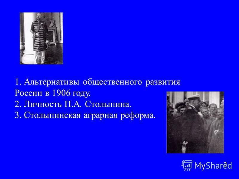 1. Альтернативы общественного развития России в 1906 году. 2. Личность П.А. Столыпина. 3. Столыпинская аграрная реформа. 2