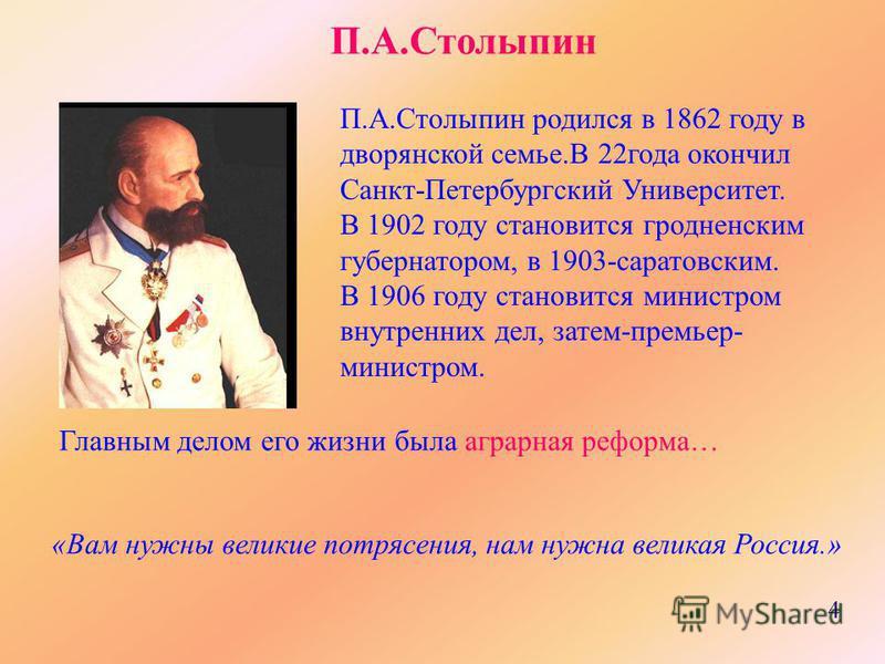 П.А.Столыпин П.А.Столыпин родился в 1862 году в дворянской семье.В 22 года окончил Санкт-Петербургский Университет. В 1902 году становится гродненским губернатором, в 1903-саратовским. В 1906 году становится министром внутренних дел, затем-премьер- м