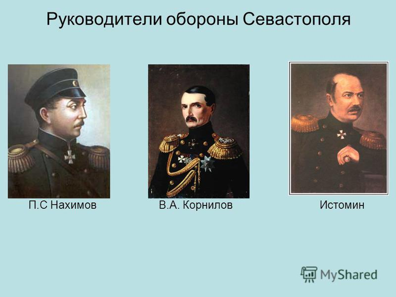 Руководители обороны Севастополя П.С Нахимов В.А. Корнилов Истомин