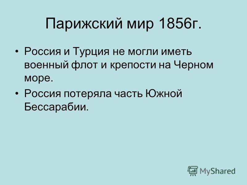 Парижский мир 1856 г. Россия и Турция не могли иметь военный флот и крепости на Черном море. Россия потеряла часть Южной Бессарабии.