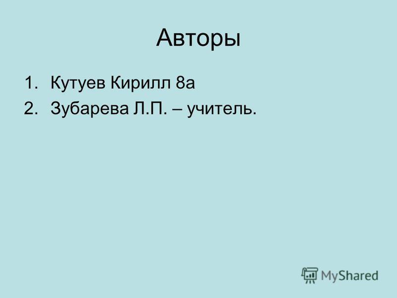 Авторы 1. Кутуев Кирилл 8 а 2. Зубарева Л.П. – учитель.