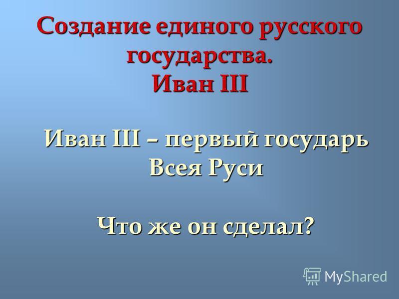 Создание единого русского государства. Иван III Иван III – первый государь Всея Руси Что же он сделал?
