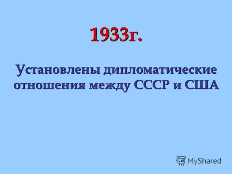 1933 г. Установлены дипломатические отношения между СССР и США