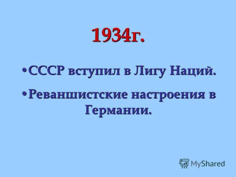 1934 г. СССР вступил в Лигу Наций. СССР вступил в Лигу Наций. Реваншистские настроения в Германии. Реваншистские настроения в Германии.