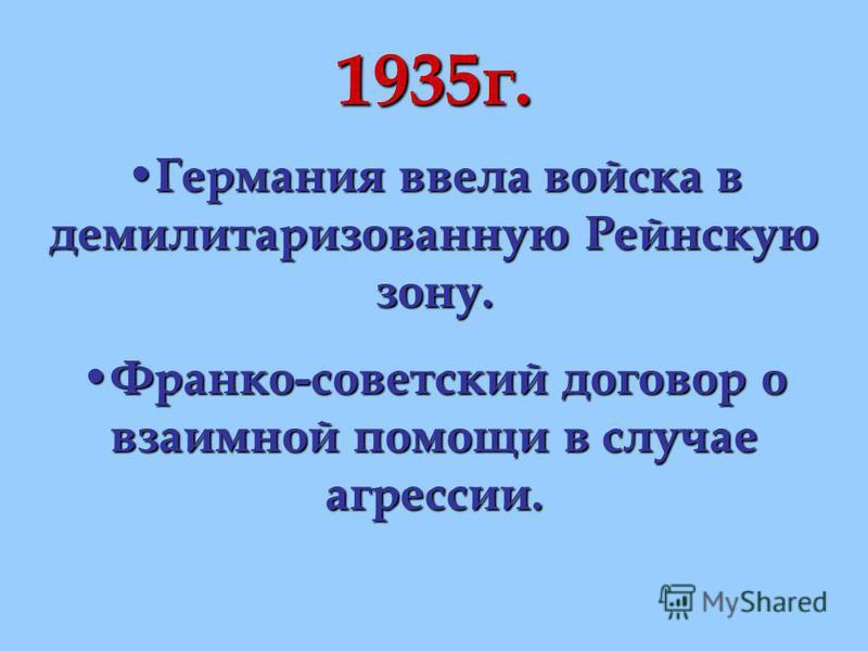 1935 г. Германия ввела войска в демилитаризованную Рейнскую зону. Германия ввела войска в демилитаризованную Рейнскую зону. Франко-советский договор о взаимной помощи в случае агрессии. Франко-советский договор о взаимной помощи в случае агрессии.
