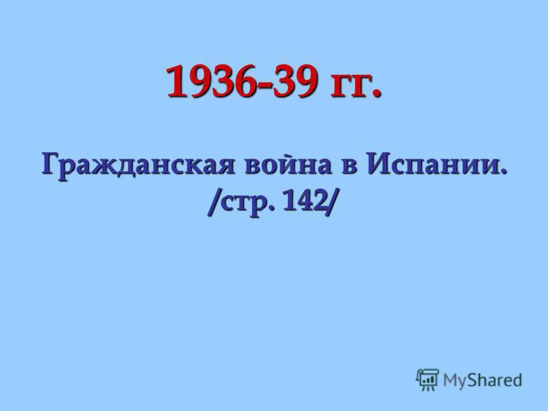 1936-39 гг. Гражданская война в Испании. /стр. 142/