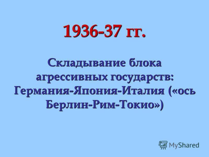 1936-37 гг. Складывание блока агрессивных государств: Германия-Япония-Италия («ось Берлин-Рим-Токио»)