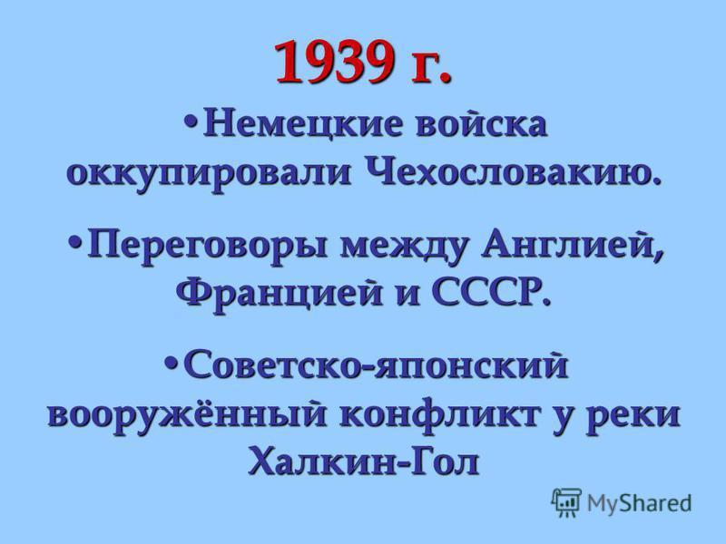 1939 г. Немецкие войска оккупировали Чехословакию. Немецкие войска оккупировали Чехословакию. Переговоры между Англией, Францией и СССР. Переговоры между Англией, Францией и СССР. Советско-японский вооружённый конфликт у реки Халкин-Гол Советско-япон