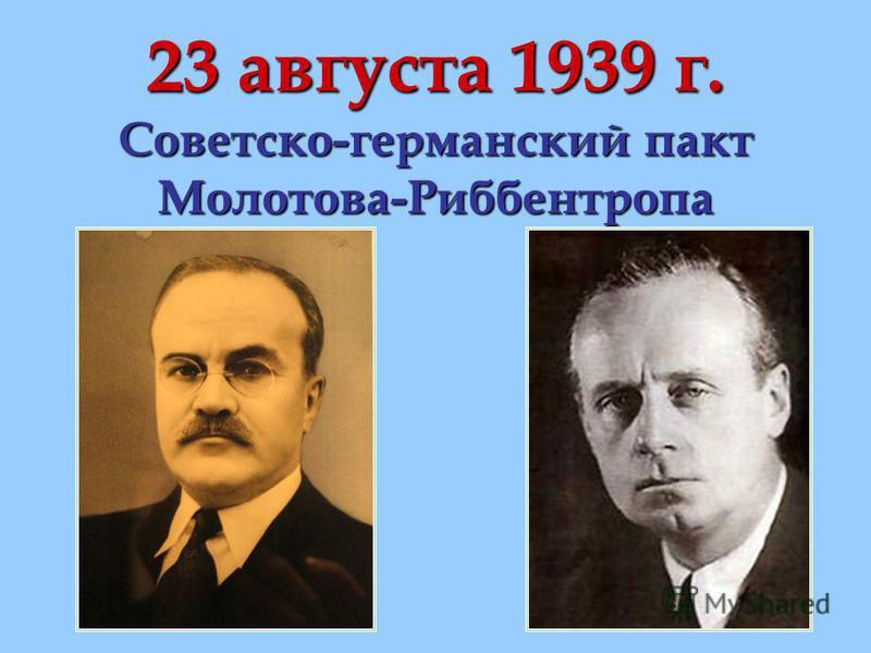 23 августа 1939 г. Советско-германский пакт Молотова-Риббентропа