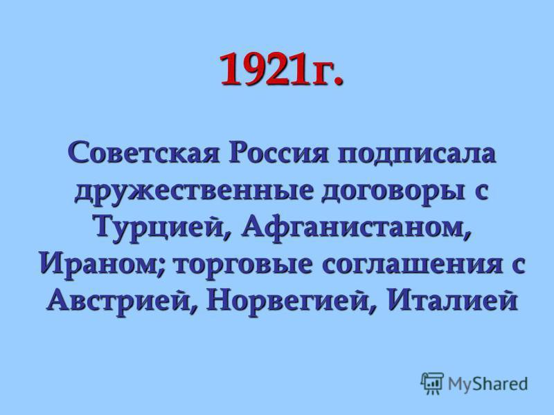 1921 г. Советская Россия подписала дружественные договоры с Турцией, Афганистаном, Ираном; торговые соглашения с Австрией, Норвегией, Италией