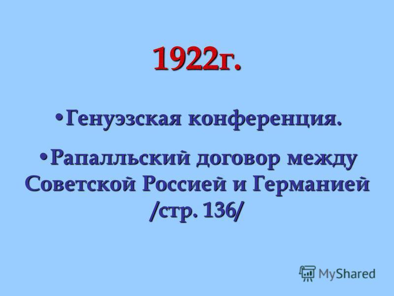 1922 г. Генуэзская конференция. Генуэзская конференция. Рапалльский договор между Советской Россией и Германией /стр. 136/ Рапалльский договор между Советской Россией и Германией /стр. 136/