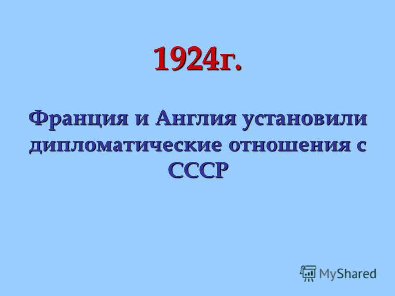 1924 г. Франция и Англия установили дипломатические отношения с СССР
