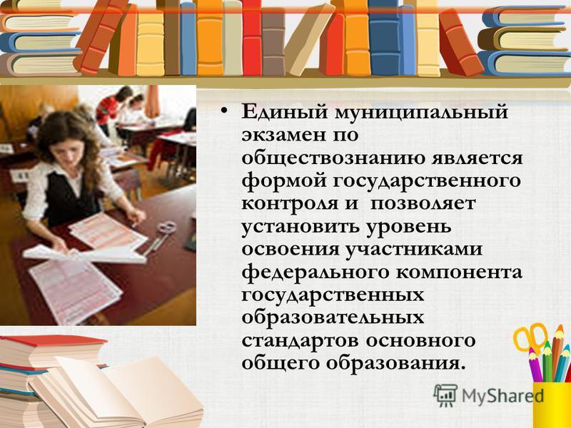 Единый муниципальный экзамен по обществознанию является формой государственного контроля и позволяет установить уровень освоения участниками федерального компонента государственных образовательных стандартов основного общего образования.