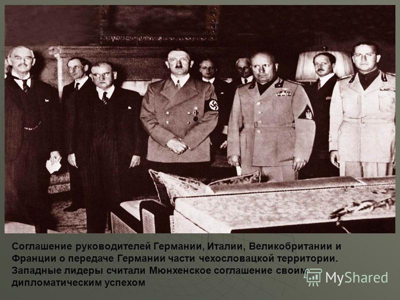 Соглашение руководителей Германии, Италии, Великобритании и Франции о передаче Германии части чехословацкой территории. Западные лидеры считали Мюнхенское соглашение своим дипломатическим успехом