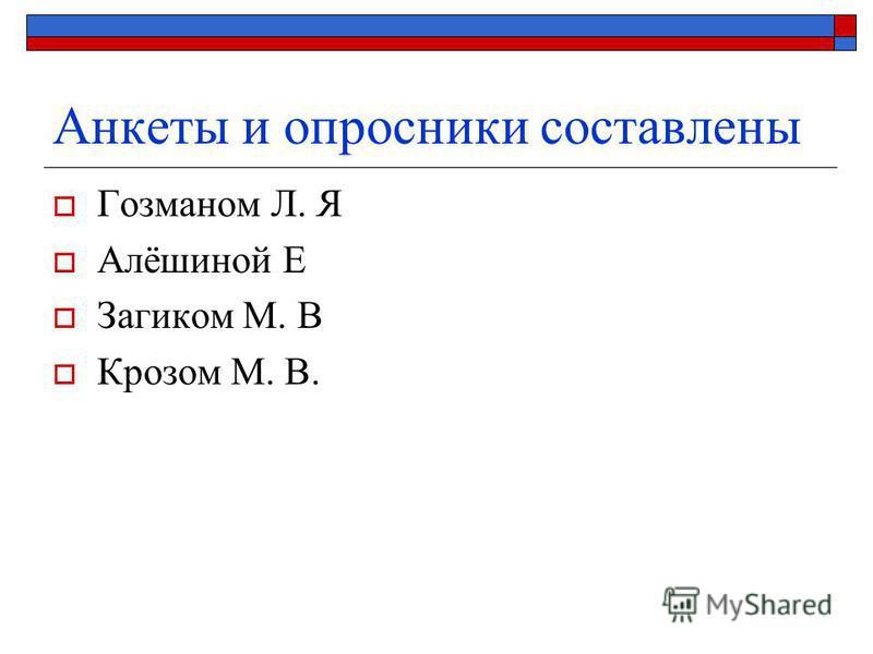 Анкеты и опросники составлены Гозманом Л. Я Алёшиной Е Загиком М. В Крозом М. В.