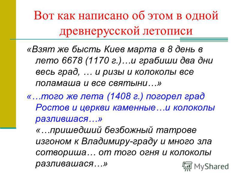 Вот как написано об этом в одной древнерусской летописи «Взят же бысть Киев марта в 8 день в лето 6678 (1170 г.)…и грабиши два дни весь град, … и ризы и колоколы все пола маша и все святыни…» «…того же лета (1408 г.) погорел град Ростов и церкви каме