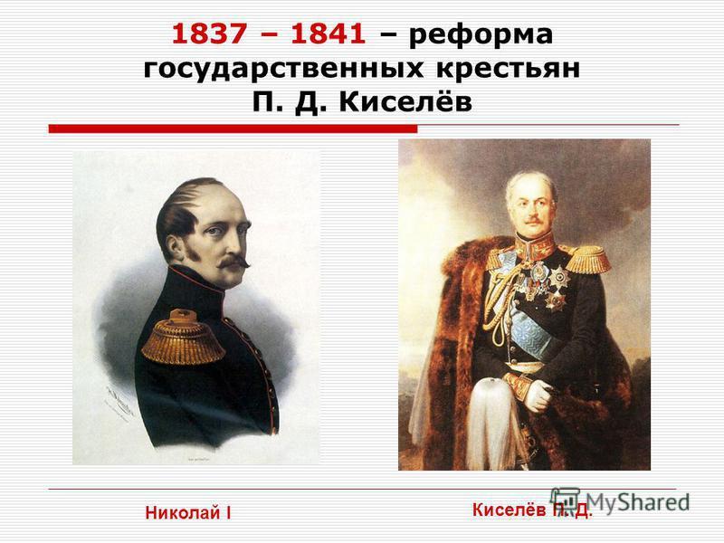 1837 – 1841 – реформа государственных крестьян П. Д. Киселёв Николай I Киселёв П. Д.