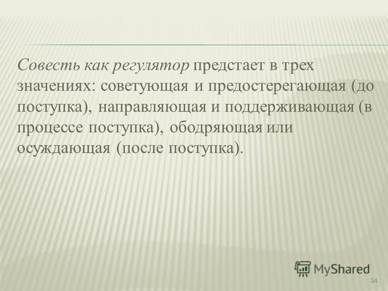 Совесть как регулятор предстает в трех значениях: советующая и предостерегающая (до поступка), направляющая и поддерживающая (в процессе поступка), ободряющая или осуждающая (после поступка). 34