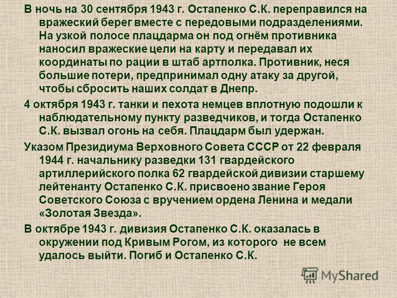 В ночь на 30 сентября 1943 г. Остапенко С.К. переправился на вражеский берег вместе с передовыми подразделениями. На узкой полосе плацдарма он под огнём противника наносил вражеские цели на карту и передавал их координаты по рации в штаб артполка. Пр