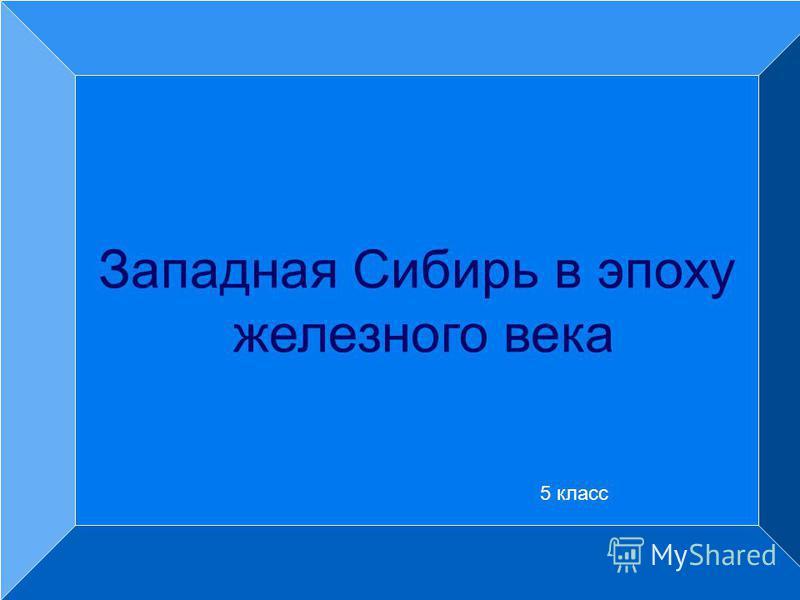 Западная Сибирь в эпоху железного века 5 класс