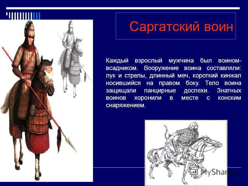 Саргатский воин Каждый взрослый мужчина был воином- всадником. Вооружение воина составляли: лук и стрелы, длинный меч, короткий кинжал носившийся на правом боку. Тело воина защищали панцирные доспехи. Знатных воинов хоронили в месте с конским снаряже