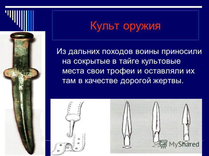 Культ оружия Из дальних походов воины приносили на сокрытые в тайге культовые места свои трофеи и оставляли их там в качестве дорогой жертвы.
