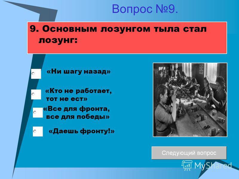 9. Основным лозунгом тыла стал лозунг: «Кто не работает, тот не ест» «Все для фронта, все для победы» «Ни шагу назад» «Даешь фронту!» Вопрос 9.