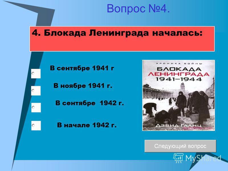 4. Блокада Ленинграда началась: В ноябре 1941 г. В сентябре 1942 г. В сентябре 1941 г В начале 1942 г. Вопрос 4.