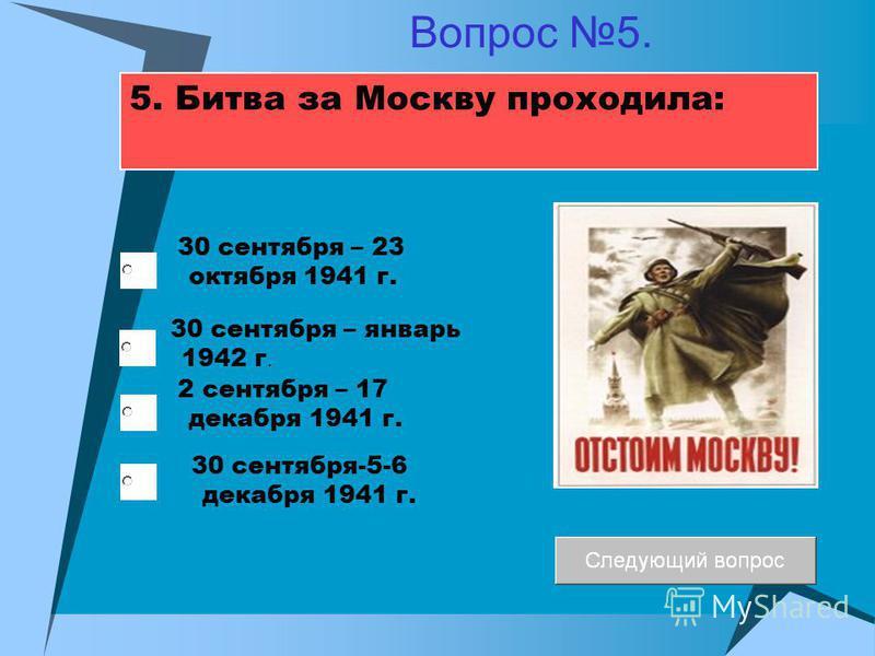 5. Битва за Москву проходила: 30 сентября – январь 1942 г. 2 сентября – 17 декабря 1941 г. 30 сентября – 23 октября 1941 г. 30 сентября-5-6 декабря 1941 г. Вопрос 5.