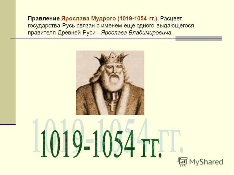 Правление Ярослава Мудрого (1019-1054 гг.). Расцвет государства Русь связан с именем еще одного выдающегося правителя Древней Руси - Ярослава Владимировича.