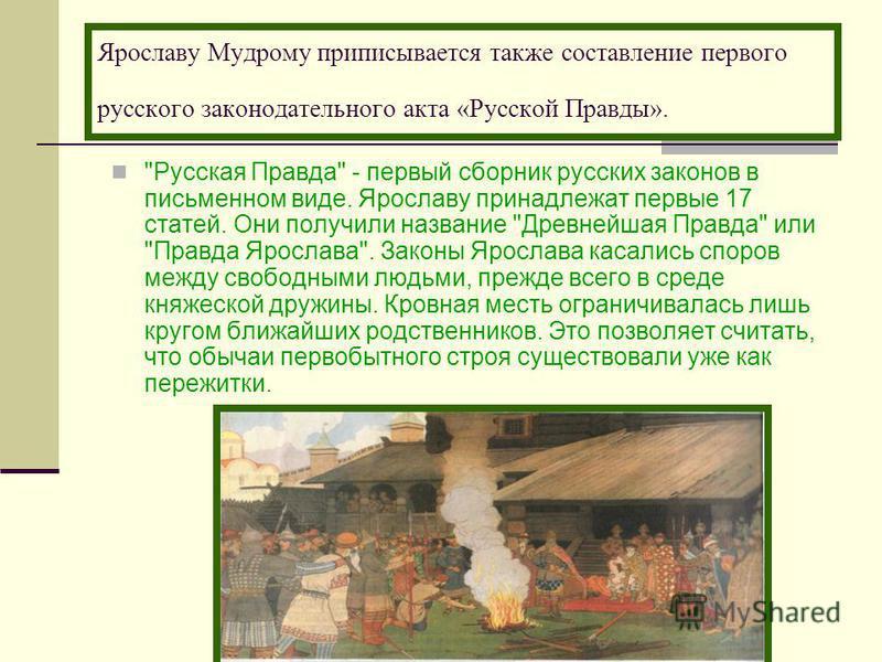 Ярославу Мудрому приписывается также составление первого русского законодательного акта «Русской Правды».
