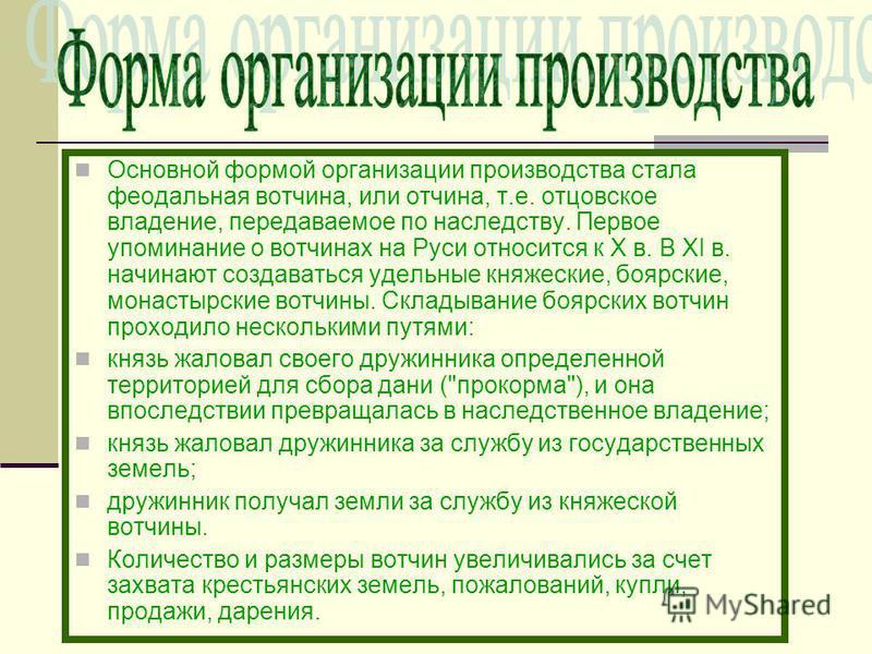 Основной формой организации производства стала феодальная вотчина, или отчина, т.е. отцовское владение, передаваемое по наследству. Первое упоминание о вотчинах на Руси относится к Х в. В ХI в. начинают создаваться удельные княжеские, боярские, монас
