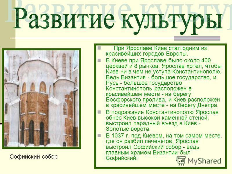 При Ярославе Киев стал одним из красивейших городов Европы. В Киеве при Ярославе было около 400 церквей и 8 рынков. Ярослав хотел, чтобы Киев ни в чем не уступа Константинополю. Ведь Византия - большое государство, и Русь - большое государство Конста
