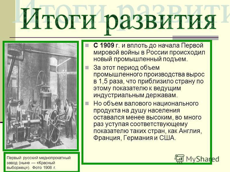 С 1909 г. и вплоть до начала Первой мировой войны в России происходил новый промышленный подъем. За этот период объем промышленного производства вырос в 1,5 раза, что приблизило страну по этому показателю к ведущим индустриальным державам. Но объем в