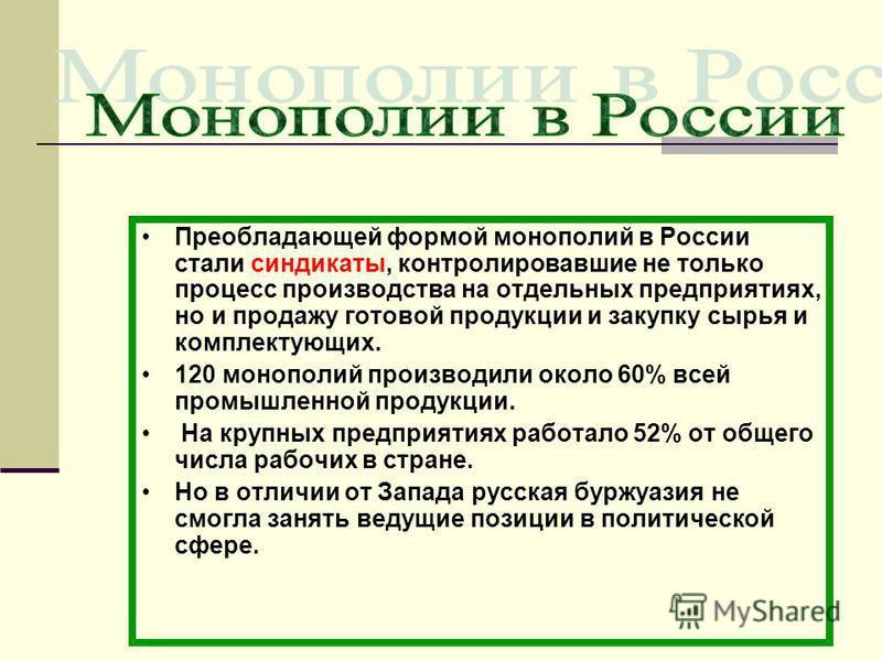 Преобладающей формой монополий в России стали синдикаты, контролировавшие не только процесс производства на отдельных предприятиях, но и продажу готовой продукции и закупку сырья и комплектующих. 120 монополий производили около 60% всей промышленной