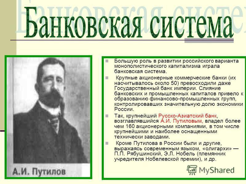 Большую роль в развитии российского варианта монополистического капитализма играла банковская система. Крупные акционерные коммерческие банки (их насчитывалось около 50) превосходили даже Государственный банк империи. Слияние банковских и промышленны