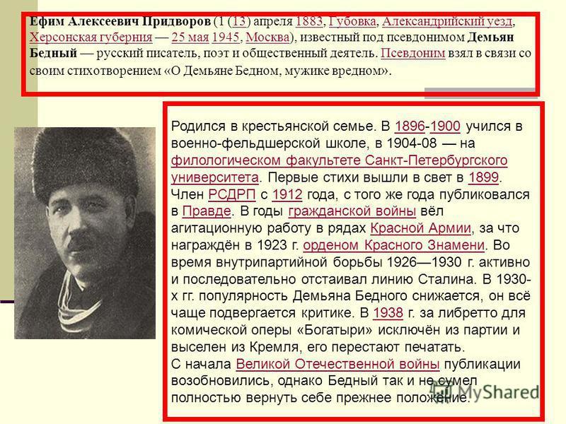 Ефим Алексеевич Придворов (1 (13) апреля 1883, Губовка, Александрийский уезд, Херсонская губерния 25 мая 1945, Москва), известный под псевдонимом Демьян Бедный русский писатель, поэт и общественный деятель. Псевдоним взял в связи со своим стихотворен
