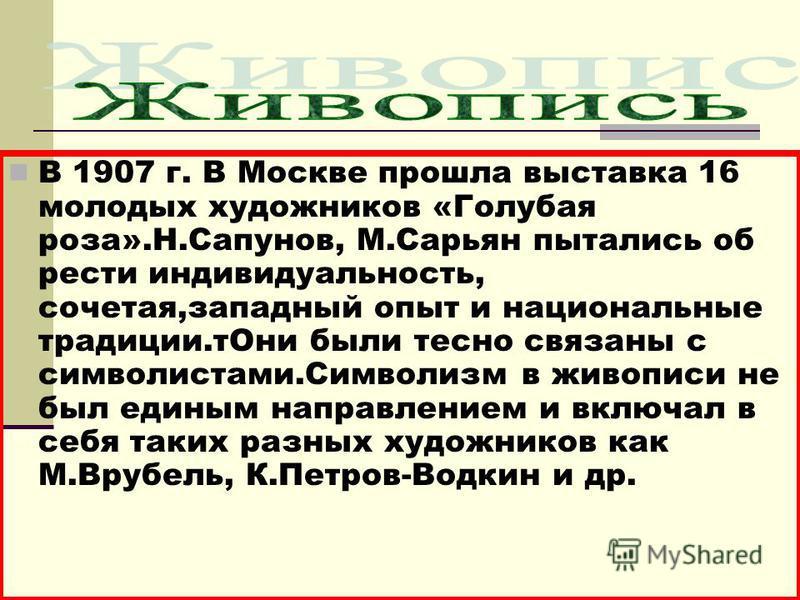 В 1907 г. В Москве прошла выставка 16 молодых художников «Голубая роза».Н.Сапунов, М.Сарьян пытались об рести индивидуальность, сочетая,западный опыт и национальные традиции.т Они были тесно связаны с символистами.Символизм в живописи не был единым н