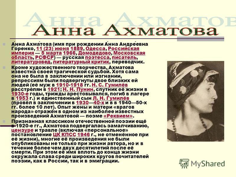 Анна Ахматова (имя при рождении Анна Андреевна Горенко, 11 (23) июня 1889, Одесса, Российская империя 5 марта 1966, Домодедово, Московская область, РСФСР) русская поэтесса, писатель, литературовед, литературный критик, переводчик.11 (23) июня 1889Оде