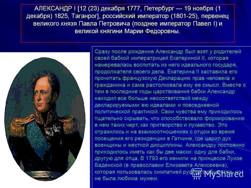 АЛЕКСАНДР I [12 (23) декабря 1777, Петербург 19 ноября (1 декабря) 1825, Таганрог], российский император (1801-25), первенец великого князя Павла Петровича (позднее император Павел I) и великой княгини Марии Федоровны. Сразу после рождения Александр