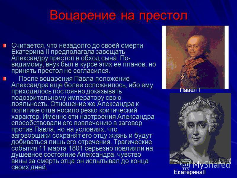Воцарение на престол Считается, что незадолго до своей смерти Екатерина II предполагала завещать Александру престол в обход сына. По- видимому, внук был в курсе этих ее планов, но принять престол не согласился. После воцарения Павла положение Алексан