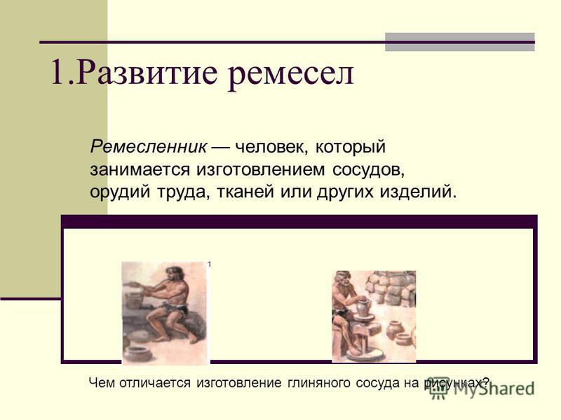 1. Развитие ремесел Ремесленник человек, который занимается изготовлением сосудов, орудий труда, тканей или других изделий. Чем отличается изготовление глиняного сосуда на рисунках?
