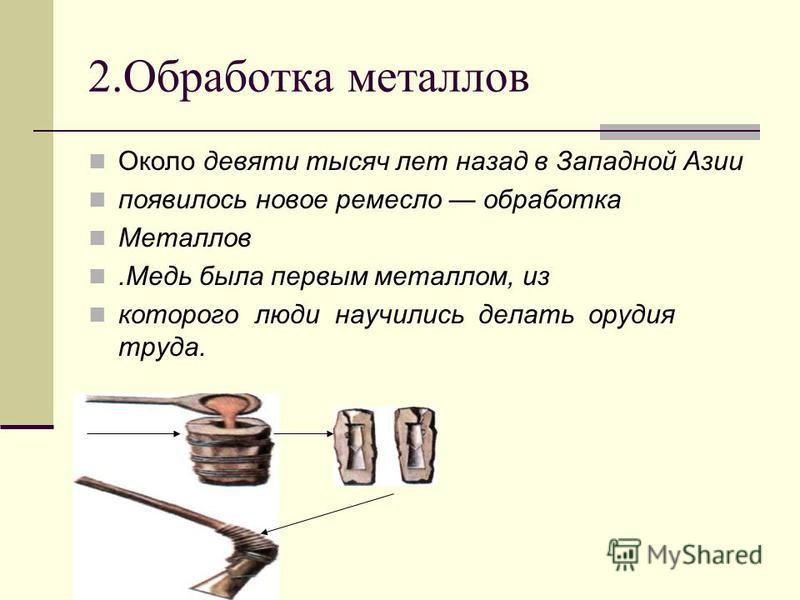 2. Обработка металлов Около девяти тысяч лет назад в Западной Азии появилось новое ремесло обработка Металлов.Медь была первым металлом, из которого люди научились делать орудия труда.