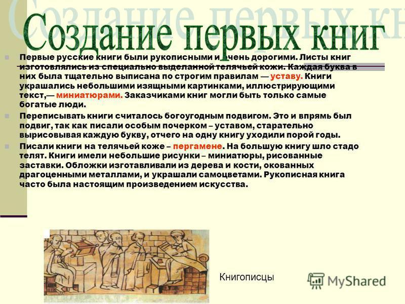 Первые русские книги были рукописными и очень дорогими. Листы книг изготовлялись из специально выделанной телячьей кожи. Каждая буква в них была тщательно выписана по строгим правилам уставу. Книги украшались небольшими изящными картинками, иллюстрир