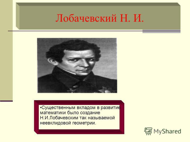Лобачевский Н. И. Существенным вкладом в развитие математики было создание Н.И.Лобачевским так называемой неевклидовой геометрии.