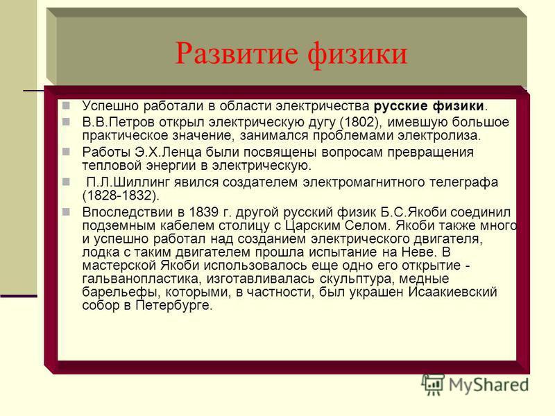 Развитие физики Успешно работали в области электричества русские физики. В.В.Петров открыл электрическую дугу (1802), имевшую большое практическое значение, занимался проблемами электролиза. Работы Э.X.Ленца были посвящены вопросам превращения теплов