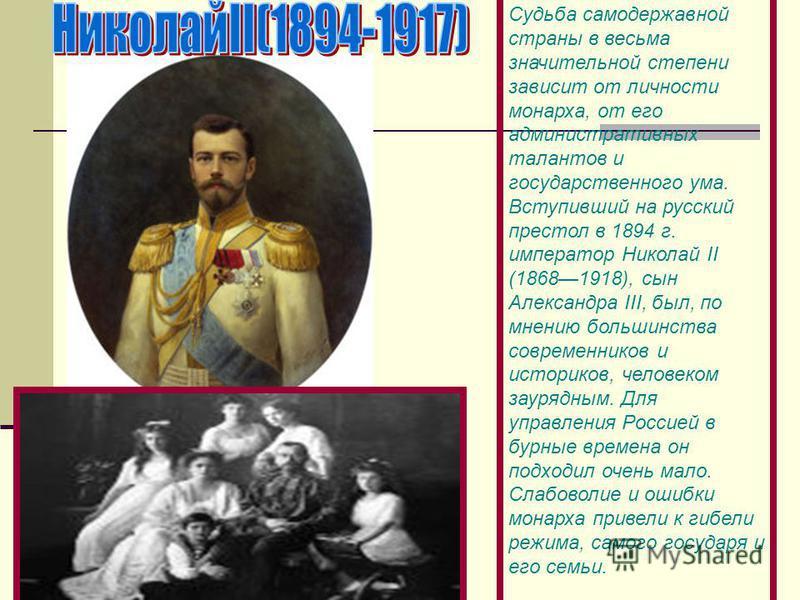 Судьба самодержавной страны в весьма значительной степени зависит от личности монарха, от его административных талантов и государственного ума. Вступивший на русский престол в 1894 г. император Николай II (18681918), сын Александра III, был, по мнени