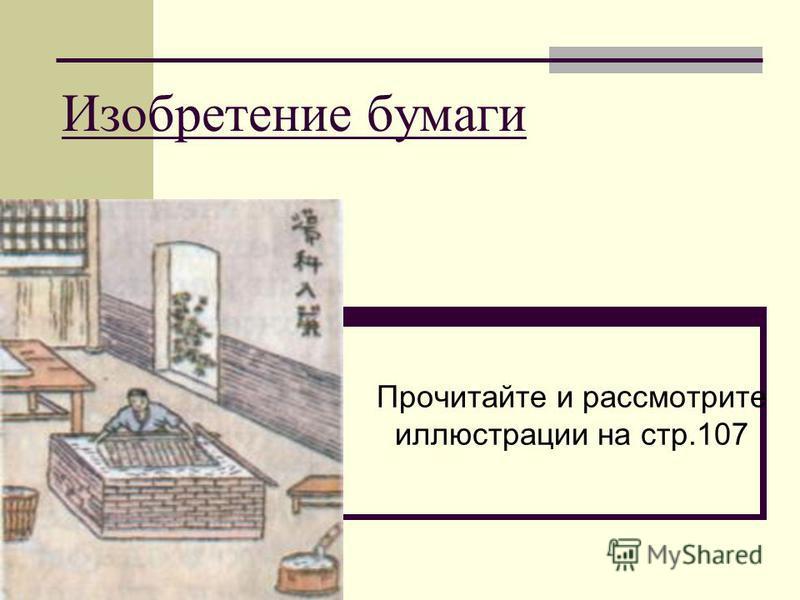 Изобретение бумаги Прочитайте и рассмотрите иллюстрации на стр.107