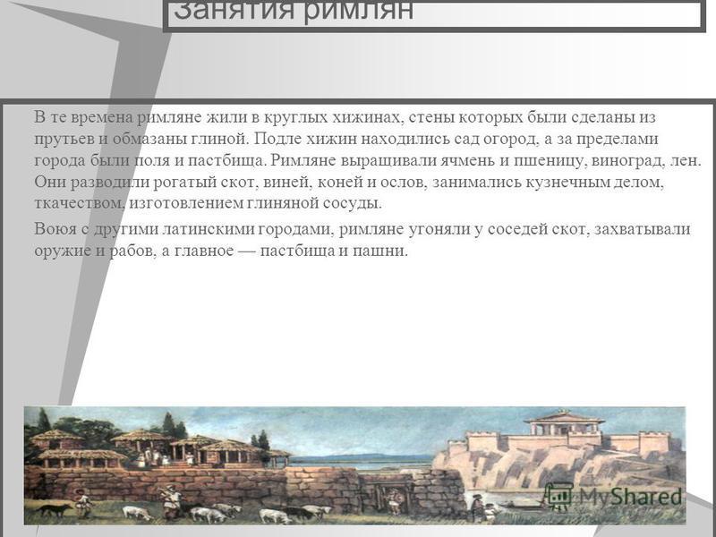 Занятия римлян В те времена римляне жили в круглых хижинах, стены которых были сделаны из прутьев и обмазаны глиной. Подле хижин находились сад огород, а за пределами города были поля и пастбища. Римляне выращивали ячмень и пшеницу, виноград, лен. Он